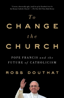 To Change the Church : Pope Francis and the Future of Catholicism, Paperback / softback Book