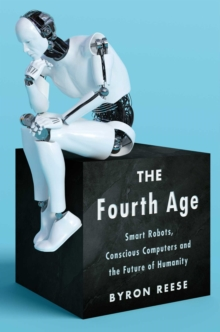 The Fourth Age : Smart Robots, Conscious Computers, and the Future of Humanity, Hardback Book