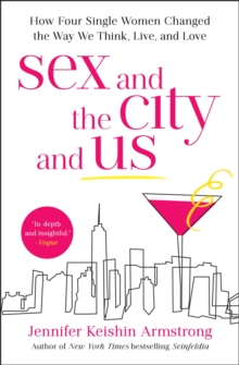 Sex and the City and Us : How Four Single Women Changed the Way We Think, Live, and Love, Paperback / softback Book