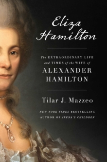 Eliza Hamilton : The Extraordinary Life and Times of the Wife of Alexander Hamilton, Hardback Book