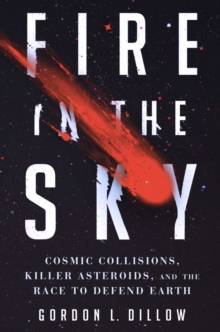 Fire in the Sky : Cosmic Collisions, Killer Asteroids, and the Race to Defend Earth, Hardback Book