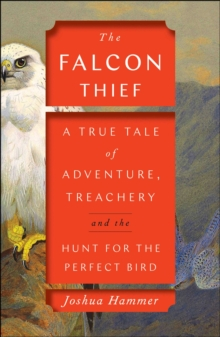 The Falcon Thief : A True Tale of Adventure, Treachery, and the Hunt for the Perfect Bird, Hardback Book