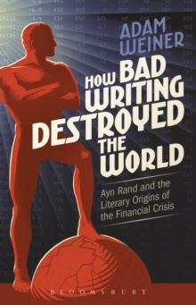 How Bad Writing Destroyed the World : Ayn Rand and the Literary Origins of the Financial Crisis, Paperback Book