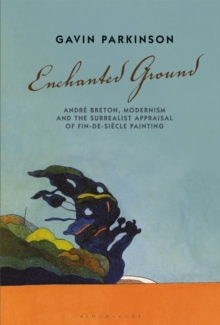 Enchanted Ground : Andre Breton, Modernism and the Surrealist Appraisal of Fin-de-Siecle Painting, Hardback Book