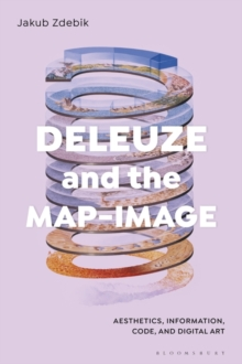 Deleuze and the Map-Image : Aesthetics, Information, Code, and Digital Art, Hardback Book