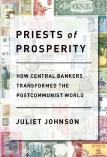 Priests of Prosperity : How Central Bankers Transformed the Postcommunist World, Hardback Book
