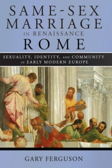 Same-Sex Marriage in Renaissance Rome : Sexuality, Identity, and Community in Early Modern Europe, Hardback Book