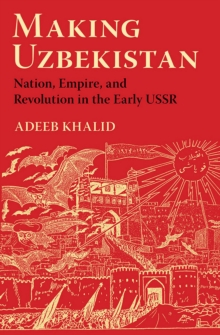 Making Uzbekistan : Nation, Empire, and Revolution in the Early USSR, Paperback / softback Book