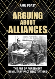Arguing about Alliances : The Art of Agreement in Military-Pact Negotiations, Hardback Book