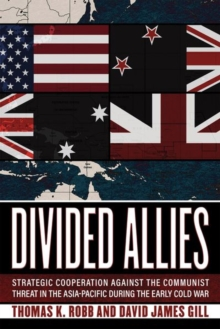 Divided Allies : Strategic Cooperation against the Communist Threat in the Asia-Pacific during the Early Cold War, Hardback Book