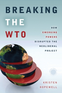 Breaking the WTO : How Emerging Powers Disrupted the Neoliberal Project, Paperback Book