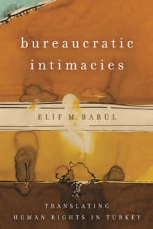 Bureaucratic Intimacies : Translating Human Rights in Turkey, Hardback Book