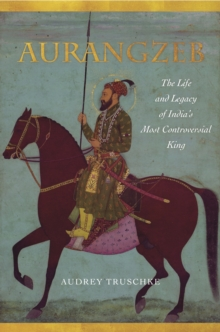 Aurangzeb : The Life and Legacy of India's Most Controversial King, Hardback Book