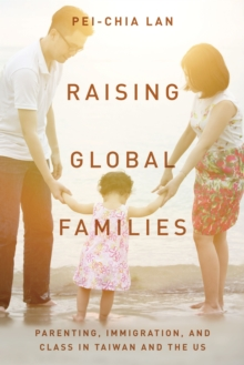 Raising Global Families : Parenting, Immigration, and Class in Taiwan and the US, Hardback Book