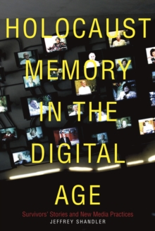 Holocaust Memory in the Digital Age : Survivors' Stories and New Media Practices, Paperback Book