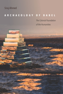 Archaeology of Babel : The Colonial Foundation of the Humanities, Paperback Book