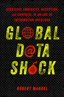 Global Data Shock : Strategic Ambiguity, Deception, and Surprise in an Age of Information Overload, PDF eBook