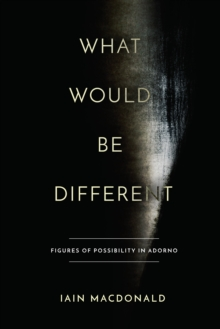 What Would Be Different : Figures of Possibility in Adorno, Hardback Book