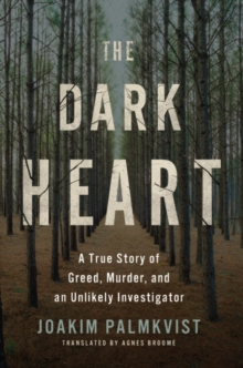 The Dark Heart : A True Story of Greed, Murder, and an Unlikely Investigator, Hardback Book