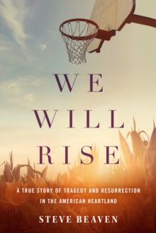 We Will Rise : A True Story of Tragedy and Resurrection in the American Heartland, Hardback Book