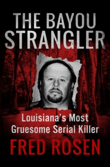 The Bayou Strangler : Louisiana's Most Gruesome Serial Killer, EPUB eBook