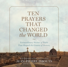 Ten Prayers That Changed the World : Extraordinary Stories of Faith That Shaped the Course of History, eAudiobook MP3 eaudioBook