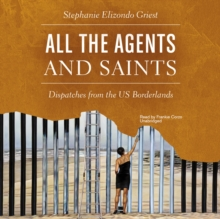 All the Agents and Saints : Dispatches from the US Borderlands, eAudiobook MP3 eaudioBook
