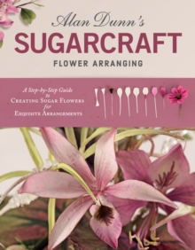 Alan Dunn's Sugarcraft Flower Arranging : A Step-by-Step Guide to Creating Sugar Flowers for Exquisite Arrangements, Paperback / softback Book