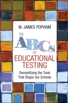 The ABCs of Educational Testing : Demystifying the Tools That Shape Our Schools, EPUB eBook
