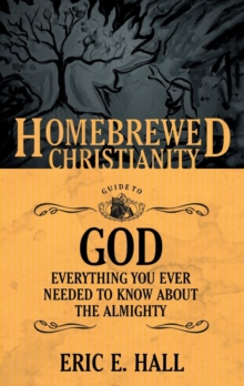 The Homebrewed Christianity Guide to God : Everything You Ever Wanted to Know About the Almighty, Paperback Book