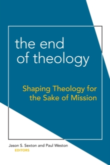 The End of Theology : Shaping Theology for the Sake of Mission, Paperback Book