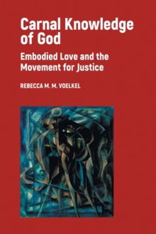 Carnal Knowledge of God : Embodied Love and the Movement for Justice, Paperback Book