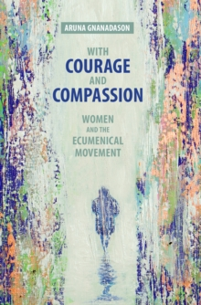 With Courage and Compassion : Women and the Ecumenical Movement, EPUB eBook