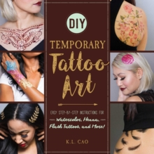DIY Temporary Tattoo Art : Easy Step-by-Step Instructions for Watercolor, Henna, Flash Tattoos, and More!, Paperback Book