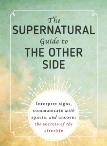 The Supernatural Guide to the Other Side : Interpret signs, communicate with spirits, and uncover the secrets of the afterlife, EPUB eBook