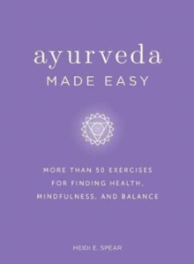 Ayurveda Made Easy : 50 Exercises for Finding Health, Mindfulness, and Balance, Hardback Book