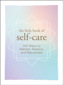 The Little Book of Self-Care : 200 Ways to Refresh, Restore, and Rejuvenate, Hardback Book