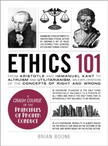Ethics 101 : From Altruism and Utilitarianism to Bioethics and Political Ethics, an Exploration of the Concepts of Right and Wrong, Hardback Book