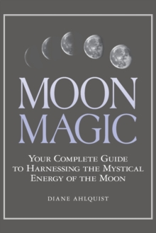 Moon Magic : Your Complete Guide to Harnessing the Mystical Energy of the Moon, Paperback Book