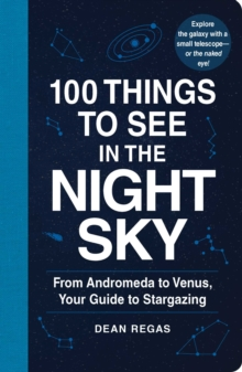 100 Things to See in the Night Sky : From Planets and Satellites to Meteors and Constellations, Your Guide to Stargazing, Paperback Book