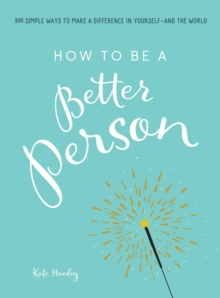 How to Be a Better Person : 400+ Simple Ways to Make a Difference in Yourself--And the World, Paperback Book