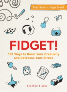 Fidget! : 101 Ways to Boost Your Creativity and Decrease Your Stress, Paperback Book