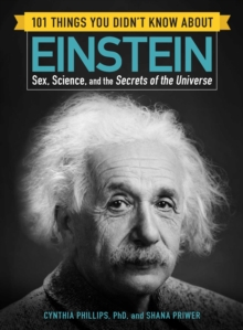 101 Things You Didn't Know about Einstein : Sex, Science, and the Secrets of the Universe, Paperback / softback Book