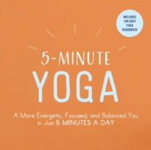 5-Minute Yoga : A More Energetic, Focused, and Balanced You in Just 5 Minutes a Day, Paperback Book