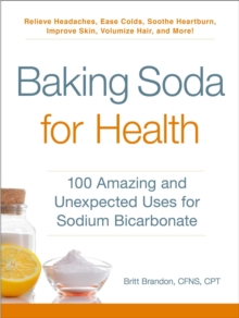 Baking Soda for Health : 100 Amazing and Unexpected Uses for Sodium Bicarbonate, Paperback Book