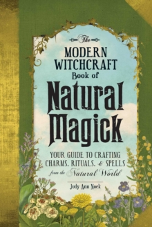 The Modern Witchcraft Book of Natural Magick : Your Guide to Crafting Charms, Rituals, and Spells from the Natural World, Hardback Book