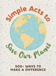 Simple Acts to Save Our Planet : 500 Ways to Make a Difference, Hardback Book