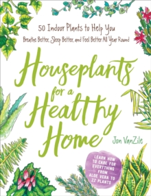 Houseplants for a Healthy Home : 50 Indoor Plants to Help You Breathe Better, Sleep Better, and Feel Better All Year Round, Hardback Book