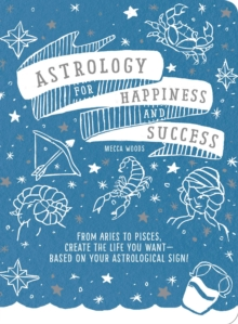 Astrology for Happiness and Success : From Aries to Pisces, Create the Life You Want--Based on Your Astrological Sign!, Paperback / softback Book