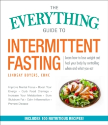The Everything Guide to Intermittent Fasting : Features 5:2, 16/8, and Weekly 24-Hour Fast Plans, Paperback / softback Book